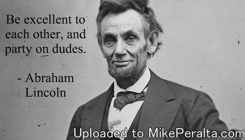Abraham Lincoln - Party on Dudes -Not everything on the internet is true.